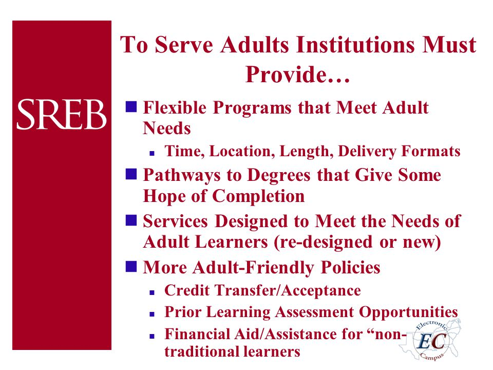 To Serve Adults Institutions Must Provide… Flexible Programs that Meet Adult Needs Time, Location, Length, Delivery Formats Pathways to Degrees that G