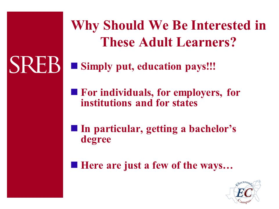 Why Should We Be Interested in These Adult Learners? Simply put, education pays!!! For individuals, for employers, for institutions and for states In