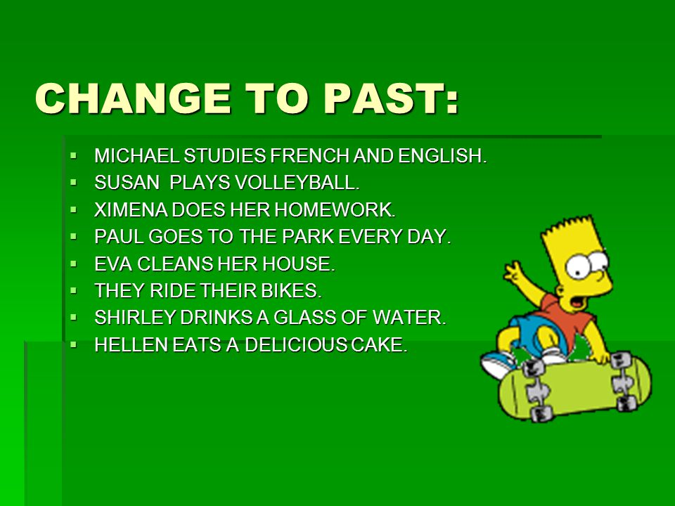 CHANGE TO PAST:  MICHAEL STUDIES FRENCH AND ENGLISH.  SUSAN PLAYS VOLLEYBALL.  XIMENA DOES HER HOMEWORK.  PAUL GOES TO THE PARK EVERY DAY.  EVA C