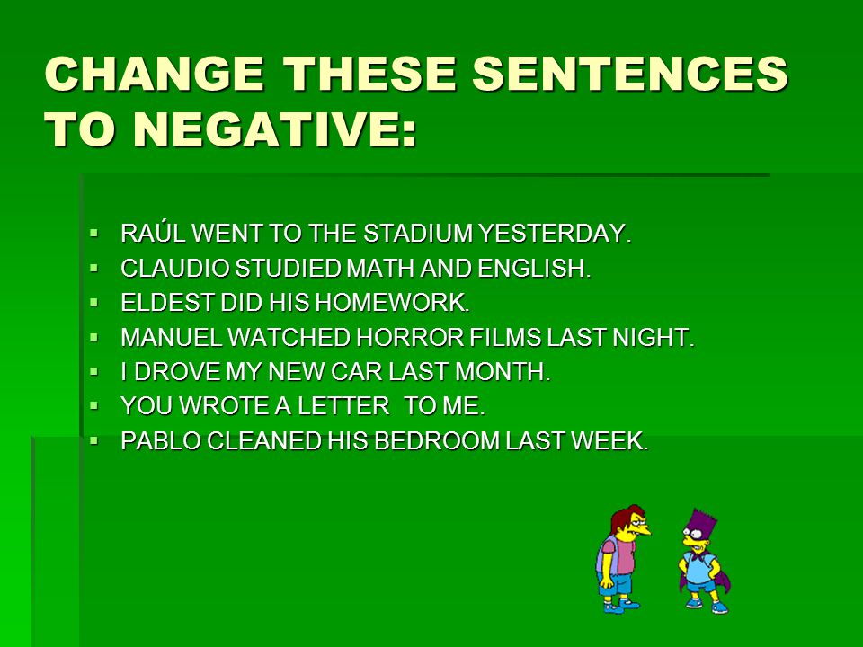CHANGE THESE SENTENCES TO NEGATIVE:  RAÚL WENT TO THE STADIUM YESTERDAY.  CLAUDIO STUDIED MATH AND ENGLISH.  ELDEST DID HIS HOMEWORK.  MANUEL WATC