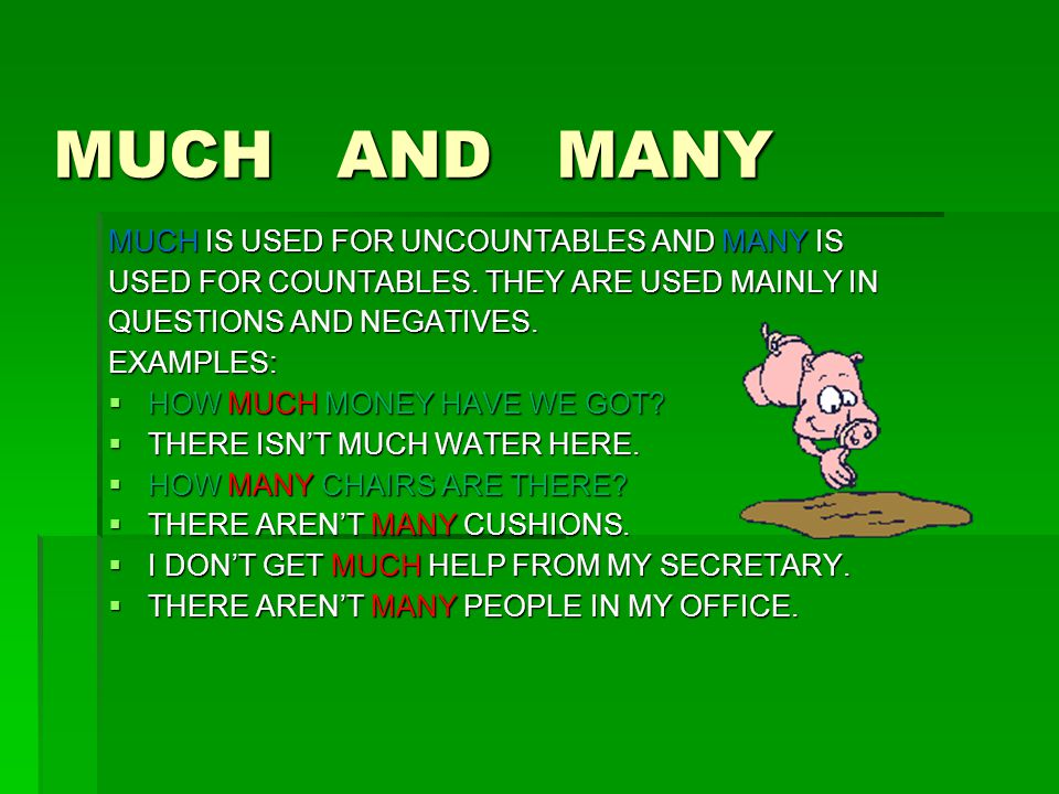 MUCH AND MANY MUCH IS USED FOR UNCOUNTABLES AND MANY IS USED FOR COUNTABLES. THEY ARE USED MAINLY IN QUESTIONS AND NEGATIVES. EXAMPLES:  HOW MUCH MON