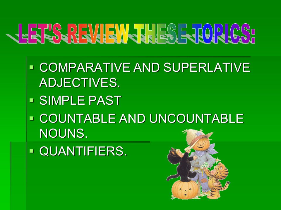  COMPARATIVE AND SUPERLATIVE ADJECTIVES.  SIMPLE PAST  COUNTABLE AND UNCOUNTABLE NOUNS.  QUANTIFIERS.