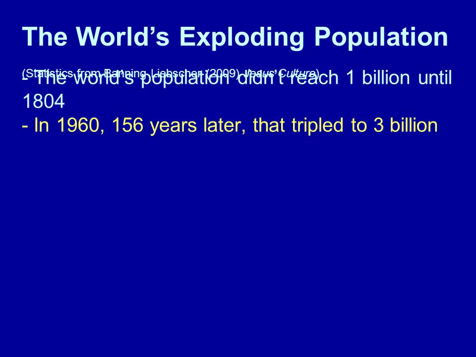 - The world's population didn't reach 1 billion until 1804 - In 1960, 156 years later, that tripled to 3 billion The World's Exploding Population (Statistics from Banning Liebscher (2009) Jesus Culture)