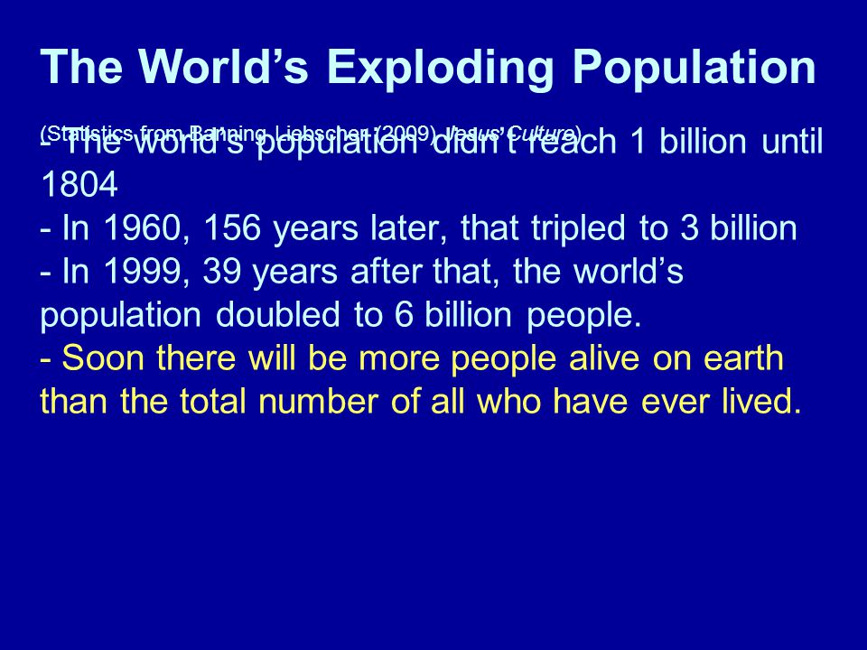 - The world's population didn't reach 1 billion until 1804 - In 1960, 156 years later, that tripled to 3 billion - In 1999, 39 years after that, the world's population doubled to 6 billion people.