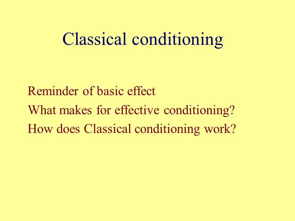 Classical conditioning Reminder of basic effect What makes for effective conditioning.