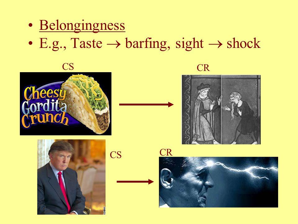 Belongingness E.g., Taste  barfing, sight  shock CS CR CS CR