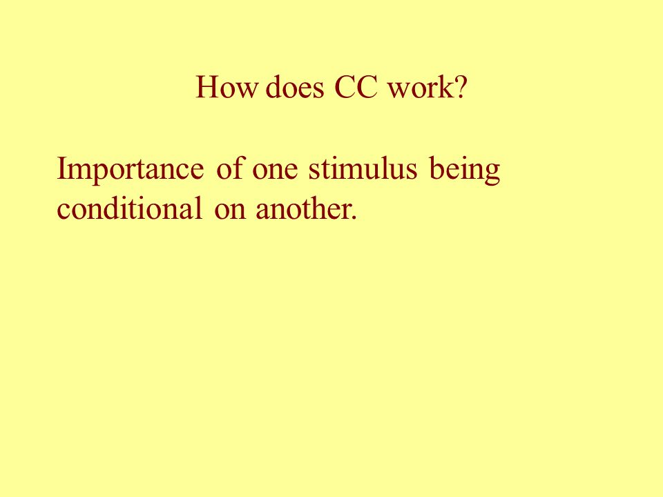 How does CC work Importance of one stimulus being conditional on another.