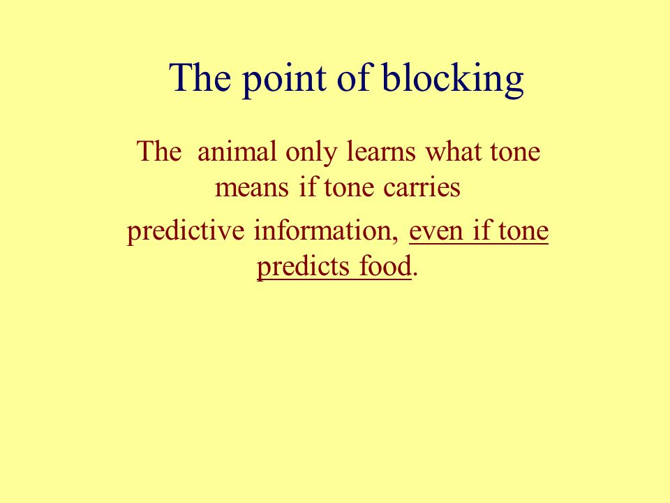 The point of blocking The animal only learns what tone means if tone carries predictive information, even if tone predicts food.