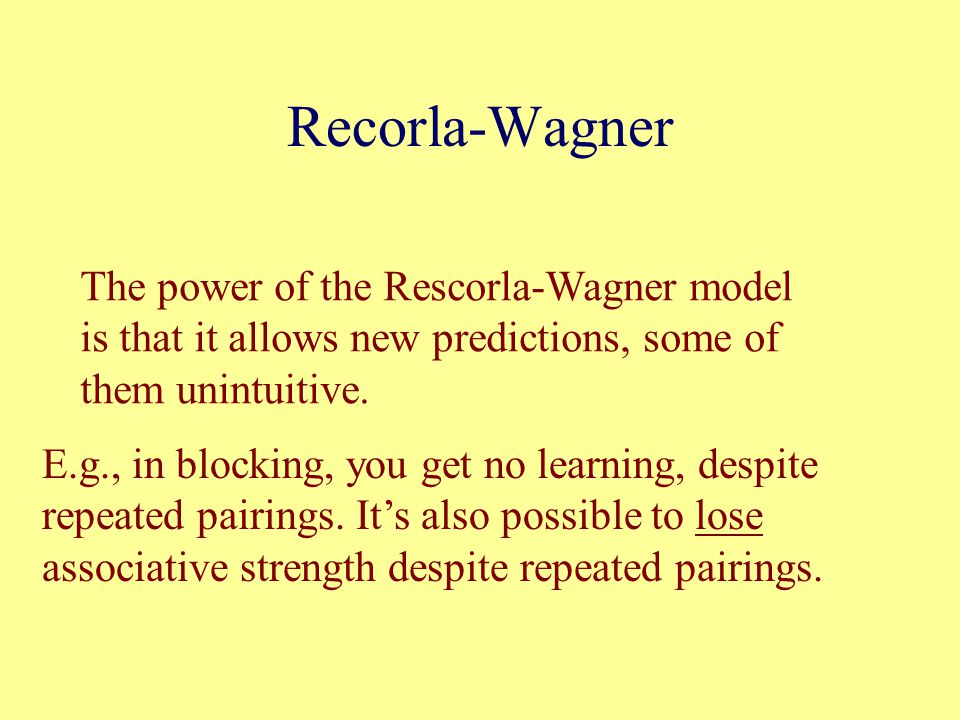Recorla-Wagner The power of the Rescorla-Wagner model is that it allows new predictions, some of them unintuitive.
