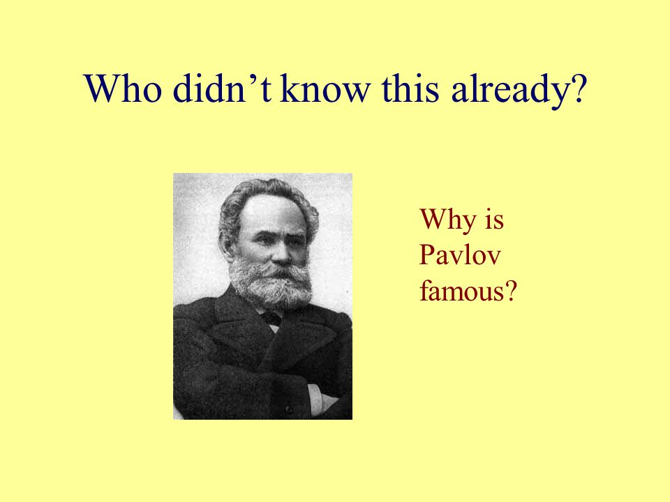 Who didn't know this already Why is Pavlov famous