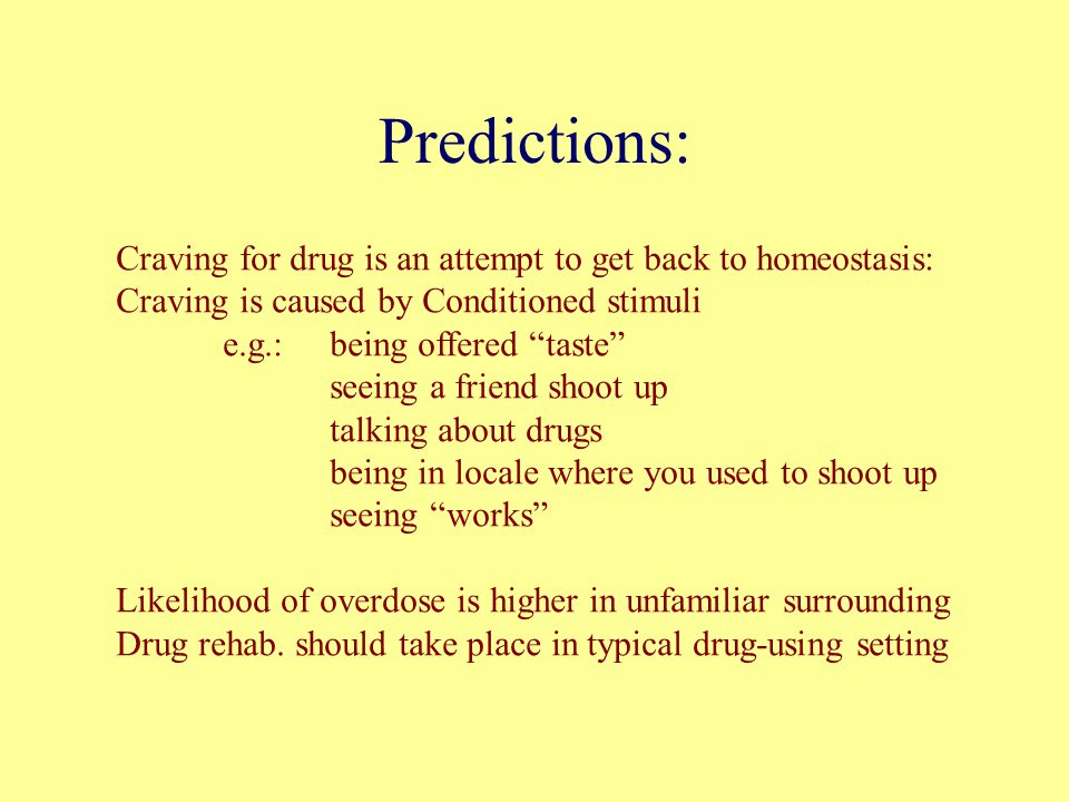Predictions: Craving for drug is an attempt to get back to homeostasis: Craving is caused by Conditioned stimuli e.g.: being offered taste seeing a friend shoot up talking about drugs being in locale where you used to shoot up seeing works Likelihood of overdose is higher in unfamiliar surrounding Drug rehab.