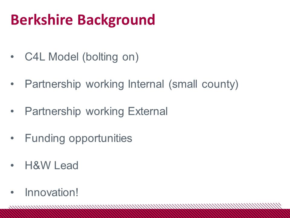 Berkshire Background C4L Model (bolting on) Partnership working Internal (small county) Partnership working External Funding opportunities H&W Lead Innovation!