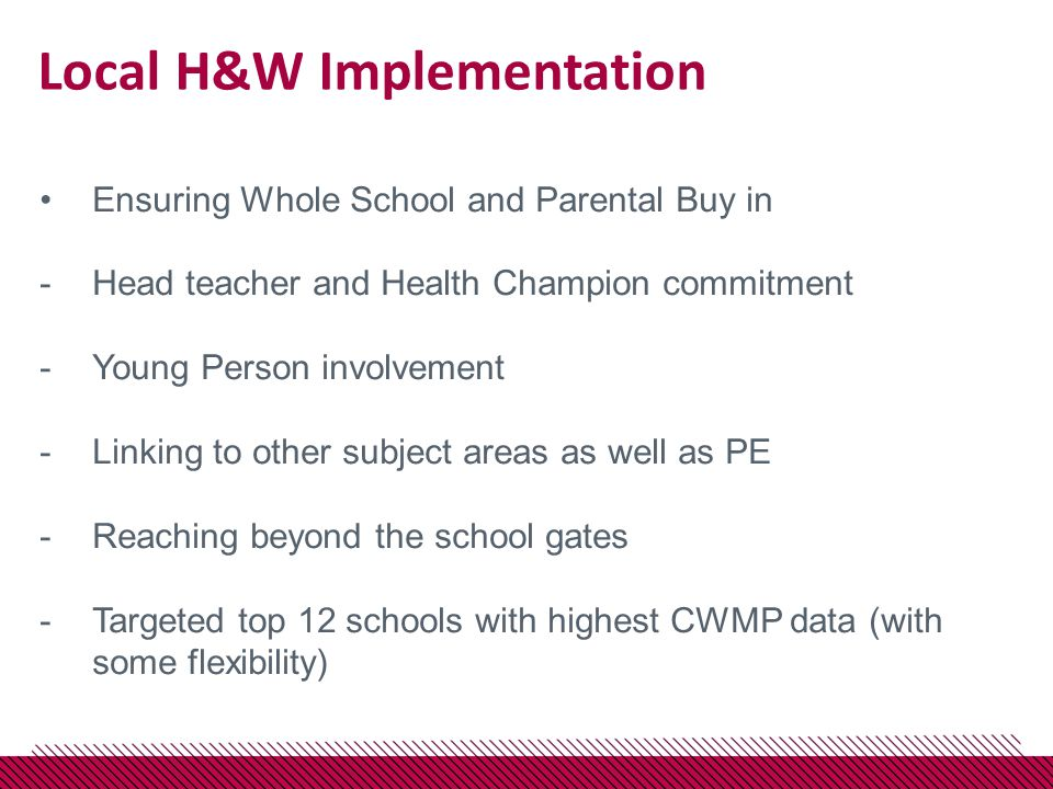 Local H&W Implementation Ensuring Whole School and Parental Buy in -Head teacher and Health Champion commitment -Young Person involvement -Linking to other subject areas as well as PE -Reaching beyond the school gates -Targeted top 12 schools with highest CWMP data (with some flexibility)