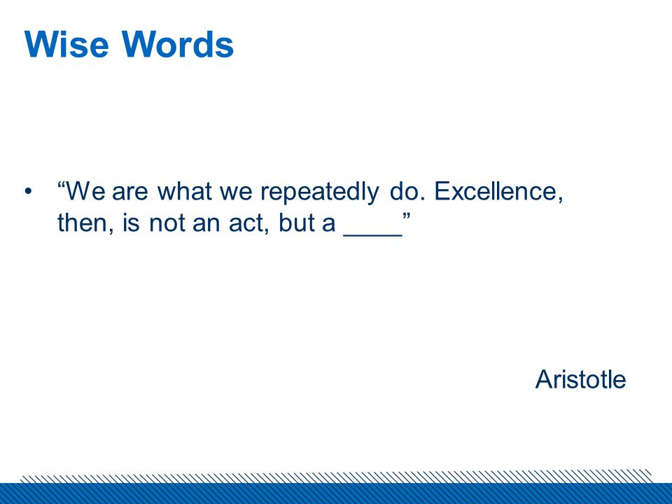 Wise Words We are what we repeatedly do. Excellence, then, is not an act, but a ____ Aristotle