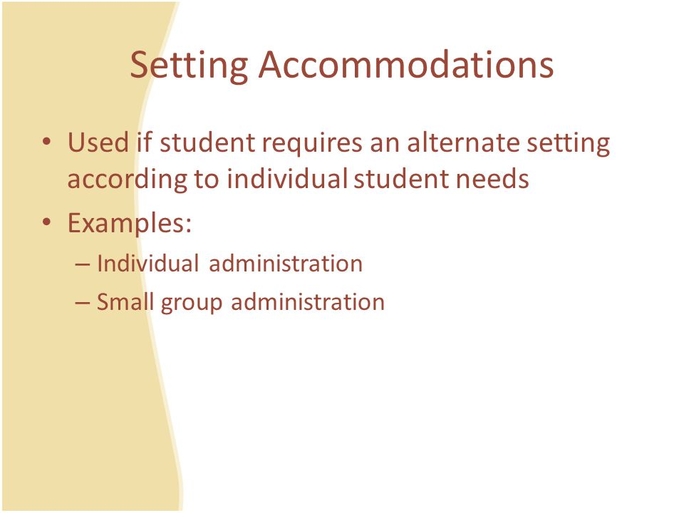 Timing/Scheduling Accommodations Used if student requires additional time to complete assignments and/or assessments Examples: – Frequent breaks – Afternoon testing – Testing over multiple days