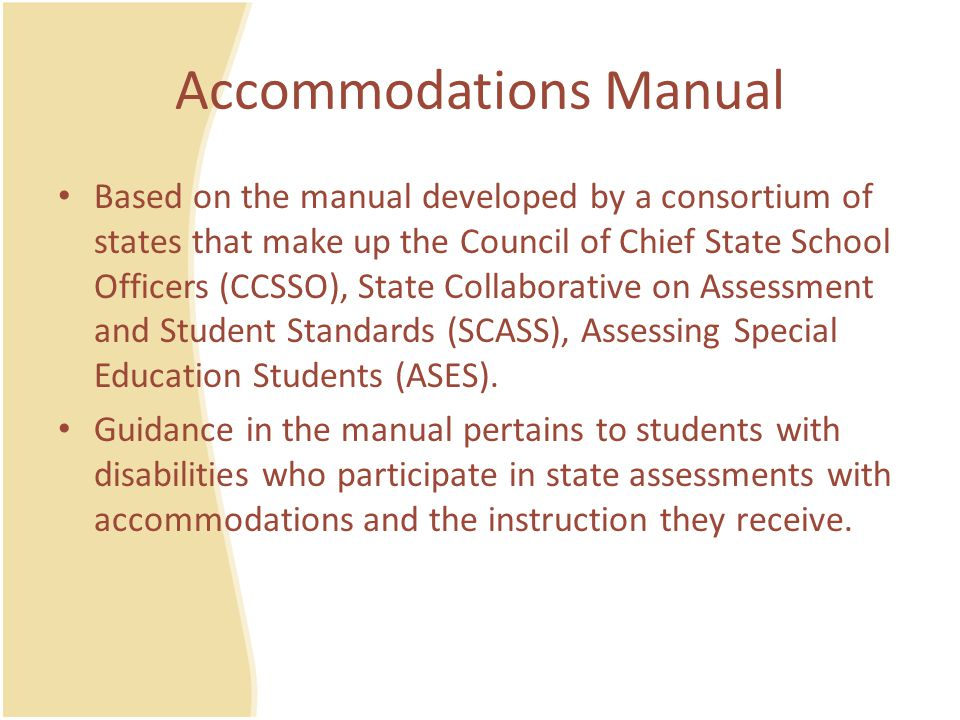 Accommodations Manual The five-step process :  STEP 1: Expect students with disabilities to achieve grade-level academic content standards  STEP 2: Learn about accommodations for instruction and assessment  STEP 3: Select accommodations for instruction and assessment for individual students  STEP 4: Administer accommodations for instruction and assessment  STEP 5: Evaluate and improve use of accommodations