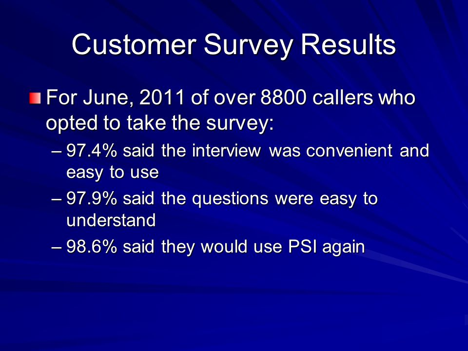 Customer Survey Results For June, 2011 of over 8800 callers who opted to take the survey: –97.4% said the interview was convenient and easy to use –97.9% said the questions were easy to understand –98.6% said they would use PSI again