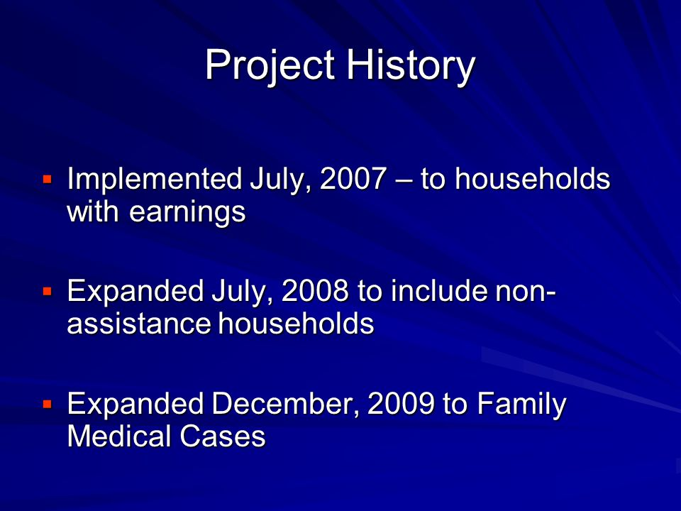 Project History  Implemented July, 2007 – to households with earnings  Expanded July, 2008 to include non- assistance households  Expanded December, 2009 to Family Medical Cases