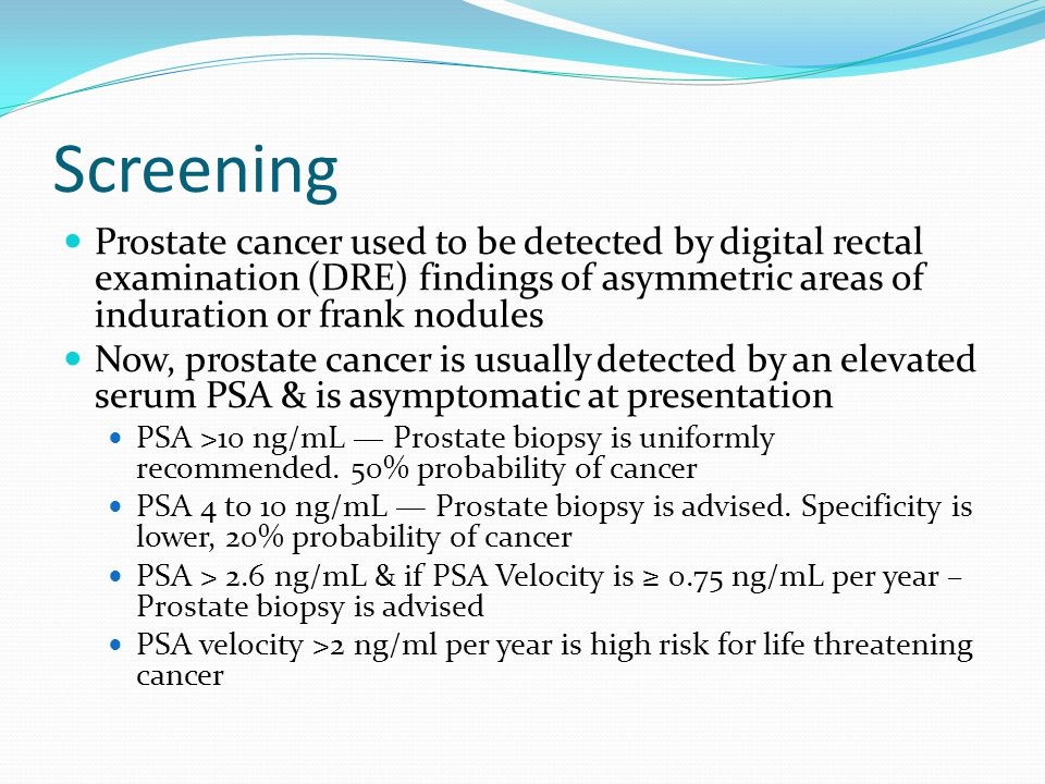 Screening Prostate cancer used to be detected by digital rectal examination (DRE) findings of asymmetric areas of induration or frank nodules Now, prostate cancer is usually detected by an elevated serum PSA & is asymptomatic at presentation PSA >10 ng/mL — Prostate biopsy is uniformly recommended.