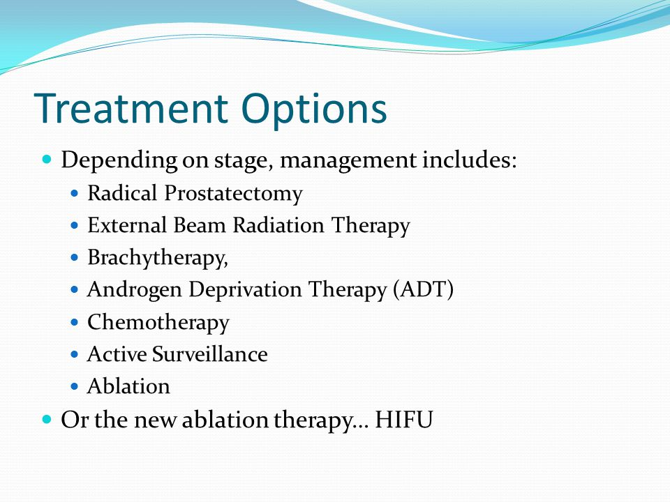 Treatment Options Depending on stage, management includes: Radical Prostatectomy External Beam Radiation Therapy Brachytherapy, Androgen Deprivation Therapy (ADT) Chemotherapy Active Surveillance Ablation Or the new ablation therapy… HIFU