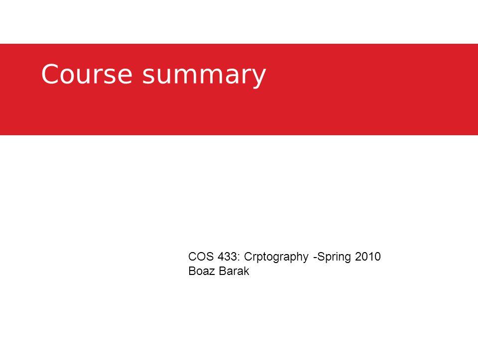 Course summary COS 433: Crptography -Spring 2010 Boaz Barak