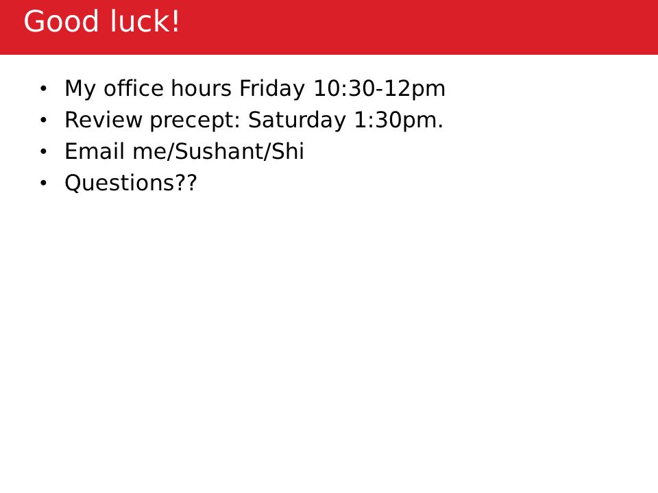 Good luck. My office hours Friday 10:30-12pm Review precept: Saturday 1:30pm.