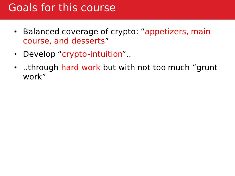 Goals for this course Balanced coverage of crypto: appetizers, main course, and desserts Develop crypto-intuition ....through hard work but with not too much grunt work