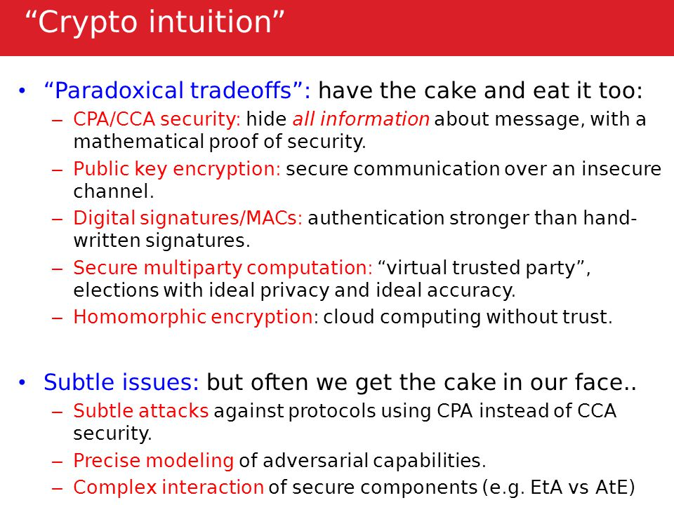 Crypto intuition Paradoxical tradeoffs : have the cake and eat it too: – CPA/CCA security: hide all information about message, with a mathematical proof of security.