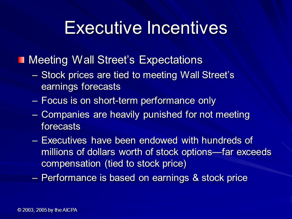 © 2003, 2005 by the AICPA Executive Incentives Meeting Wall Street's Expectations –Stock prices are tied to meeting Wall Street's earnings forecasts –Focus is on short-term performance only –Companies are heavily punished for not meeting forecasts –Executives have been endowed with hundreds of millions of dollars worth of stock options—far exceeds compensation (tied to stock price) –Performance is based on earnings & stock price