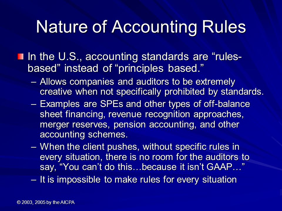 © 2003, 2005 by the AICPA Nature of Accounting Rules In the U.S., accounting standards are rules- based instead of principles based. –Allows companies and auditors to be extremely creative when not specifically prohibited by standards.