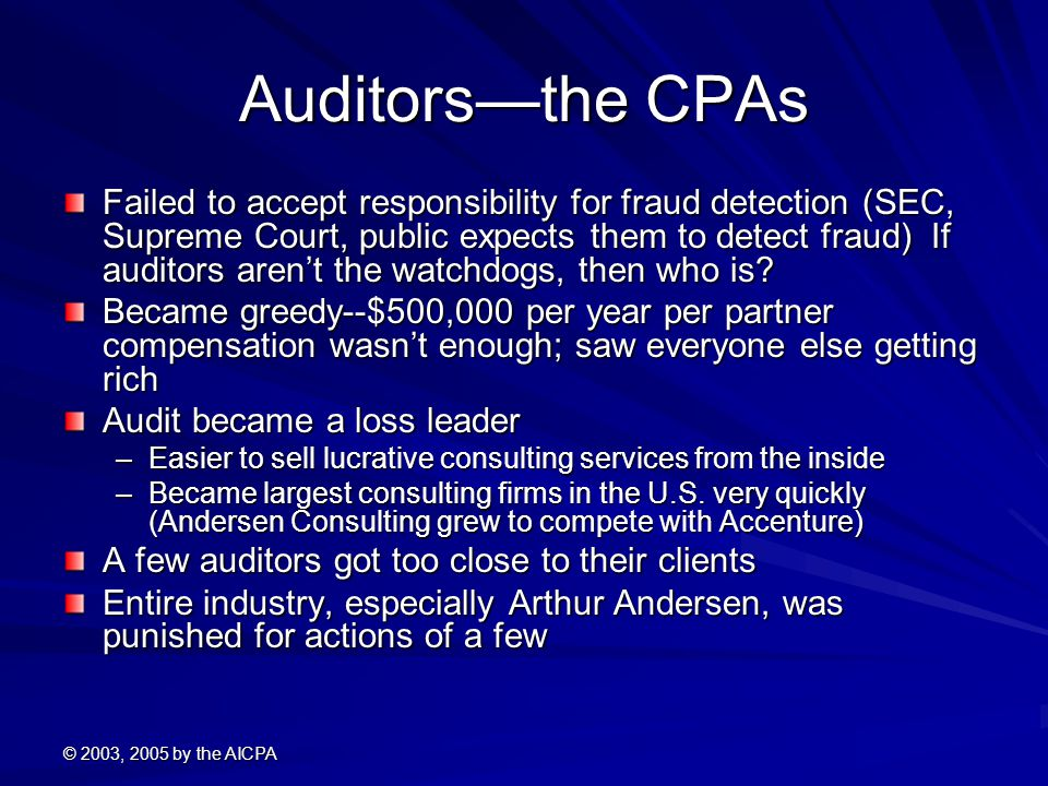 © 2003, 2005 by the AICPA Auditors—the CPAs Failed to accept responsibility for fraud detection (SEC, Supreme Court, public expects them to detect fraud) If auditors aren't the watchdogs, then who is.