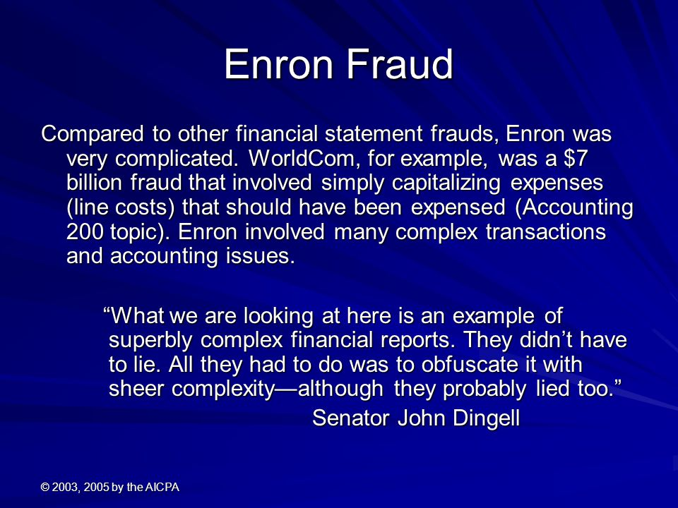 © 2003, 2005 by the AICPA Enron Fraud Compared to other financial statement frauds, Enron was very complicated.