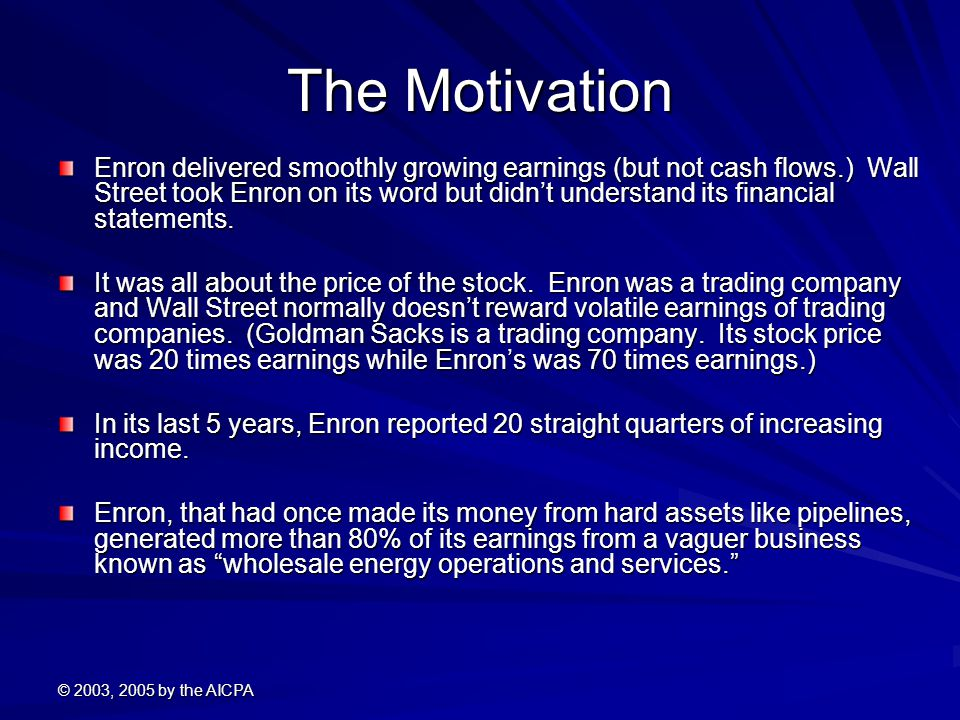 © 2003, 2005 by the AICPA The Motivation Enron delivered smoothly growing earnings (but not cash flows.) Wall Street took Enron on its word but didn't understand its financial statements.