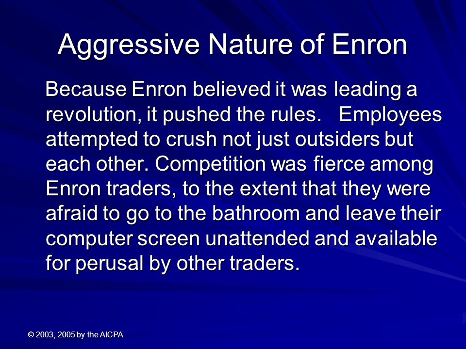 © 2003, 2005 by the AICPA Aggressive Nature of Enron Because Enron believed it was leading a revolution, it pushed the rules.