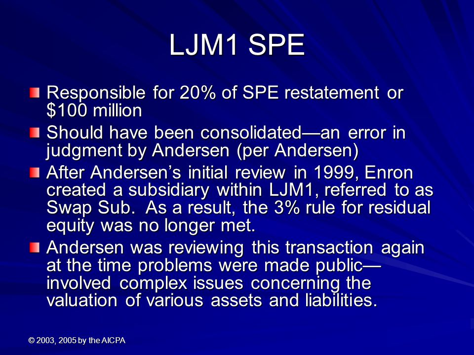 © 2003, 2005 by the AICPA LJM1 SPE Responsible for 20% of SPE restatement or $100 million Should have been consolidated—an error in judgment by Andersen (per Andersen) After Andersen's initial review in 1999, Enron created a subsidiary within LJM1, referred to as Swap Sub.