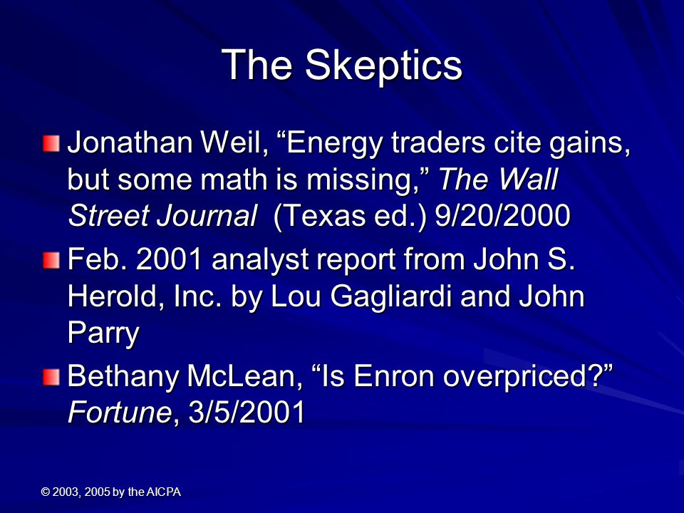 © 2003, 2005 by the AICPA The Skeptics Jonathan Weil, Energy traders cite gains, but some math is missing, The Wall Street Journal (Texas ed.) 9/20/2000 Feb.