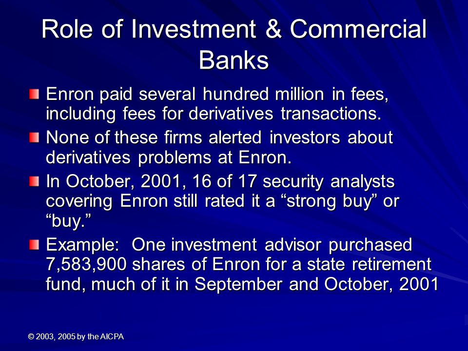 © 2003, 2005 by the AICPA Role of Investment & Commercial Banks Enron paid several hundred million in fees, including fees for derivatives transactions.