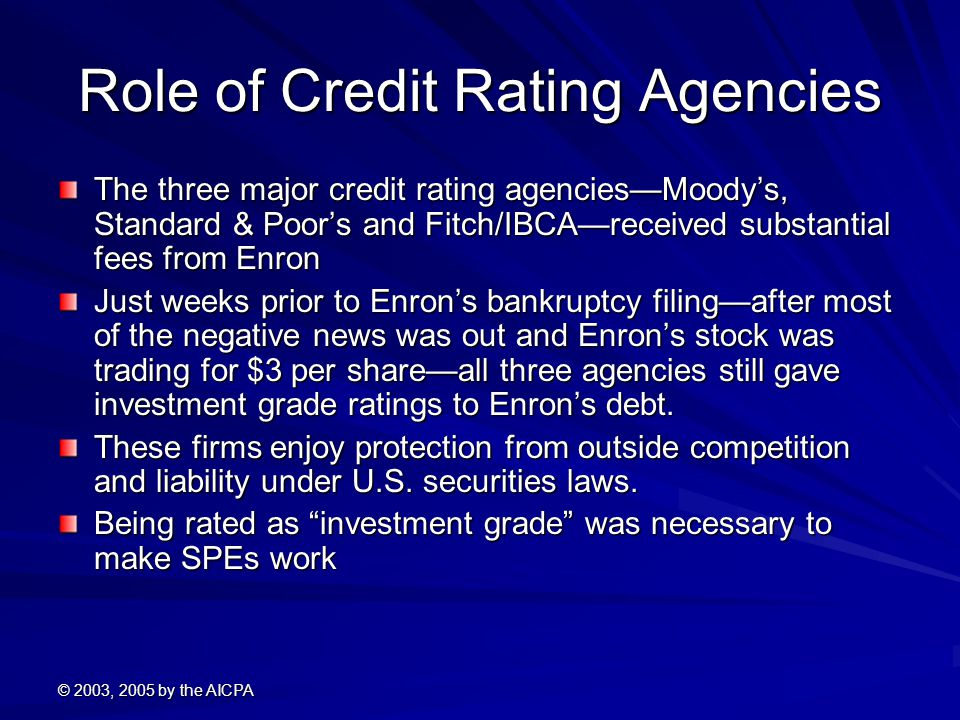 © 2003, 2005 by the AICPA Role of Credit Rating Agencies The three major credit rating agencies—Moody's, Standard & Poor's and Fitch/IBCA—received substantial fees from Enron Just weeks prior to Enron's bankruptcy filing—after most of the negative news was out and Enron's stock was trading for $3 per share—all three agencies still gave investment grade ratings to Enron's debt.