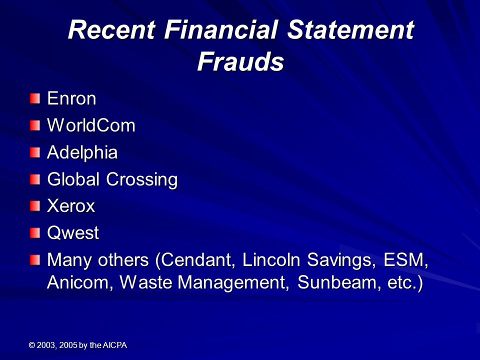 © 2003, 2005 by the AICPA Recent Financial Statement Frauds EnronWorldComAdelphia Global Crossing XeroxQwest Many others (Cendant, Lincoln Savings, ESM, Anicom, Waste Management, Sunbeam, etc.)