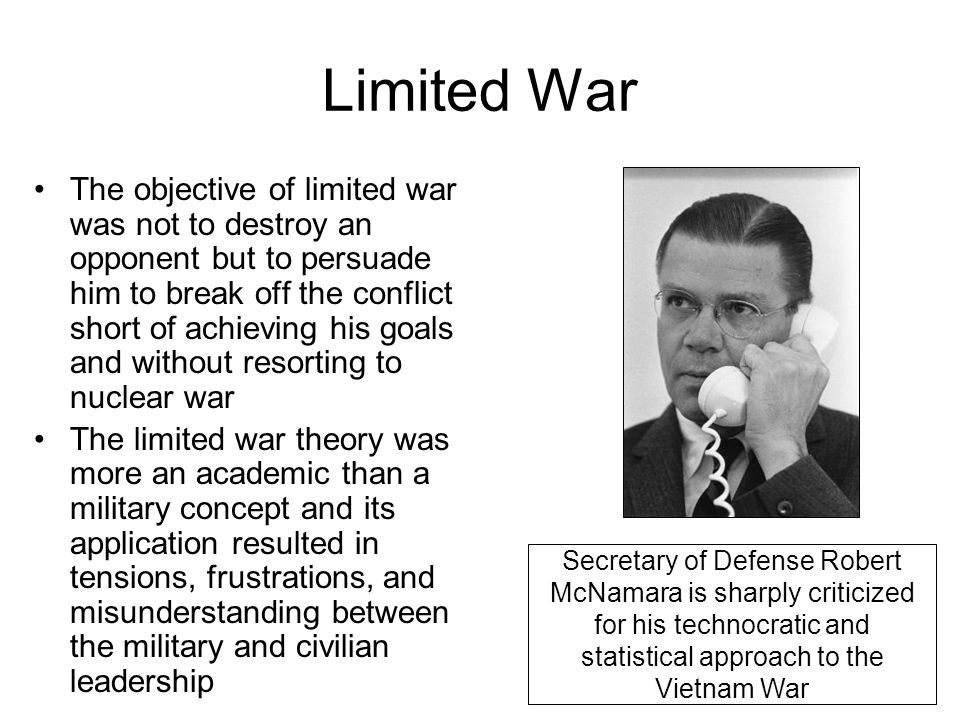 Limited War The objective of limited war was not to destroy an opponent but to persuade him to break off the conflict short of achieving his goals and