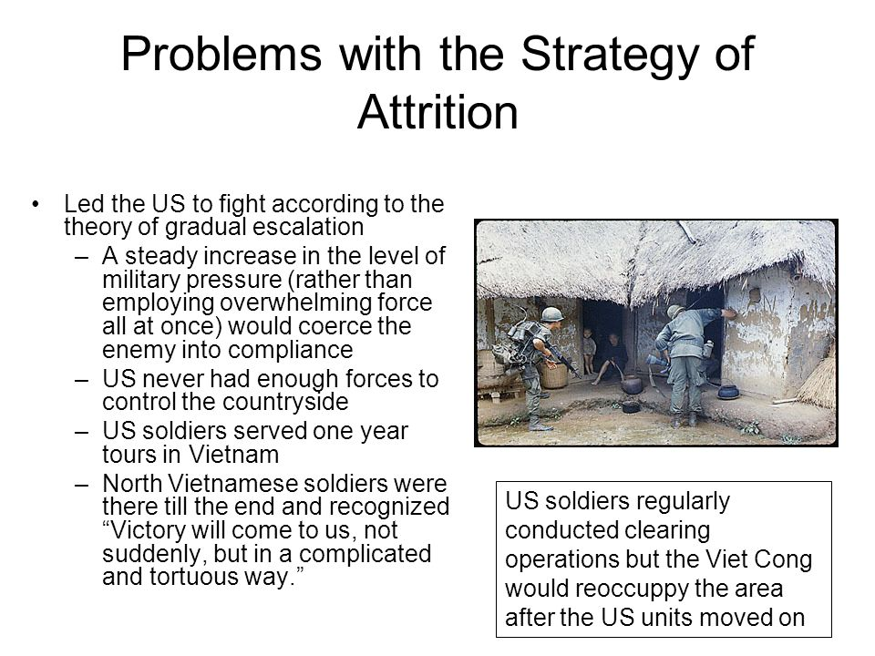 Problems with the Strategy of Attrition Led the US to fight according to the theory of gradual escalation –A steady increase in the level of military