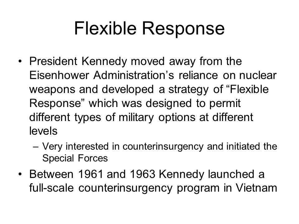 "Flexible Response President Kennedy moved away from the Eisenhower Administration's reliance on nuclear weapons and developed a strategy of ""Flexible"