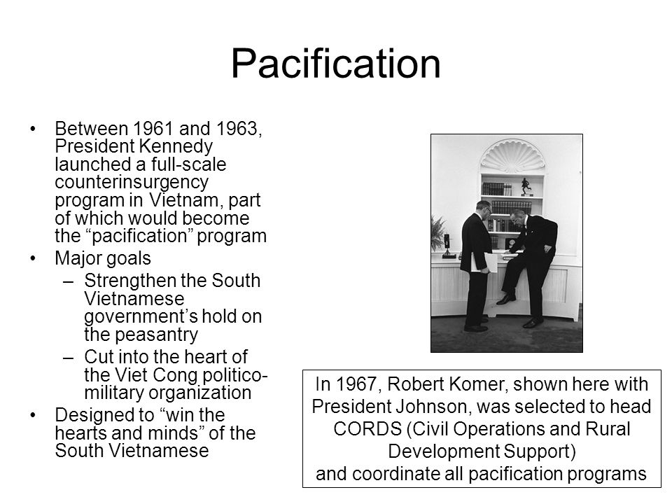"Pacification Between 1961 and 1963, President Kennedy launched a full-scale counterinsurgency program in Vietnam, part of which would become the ""paci"