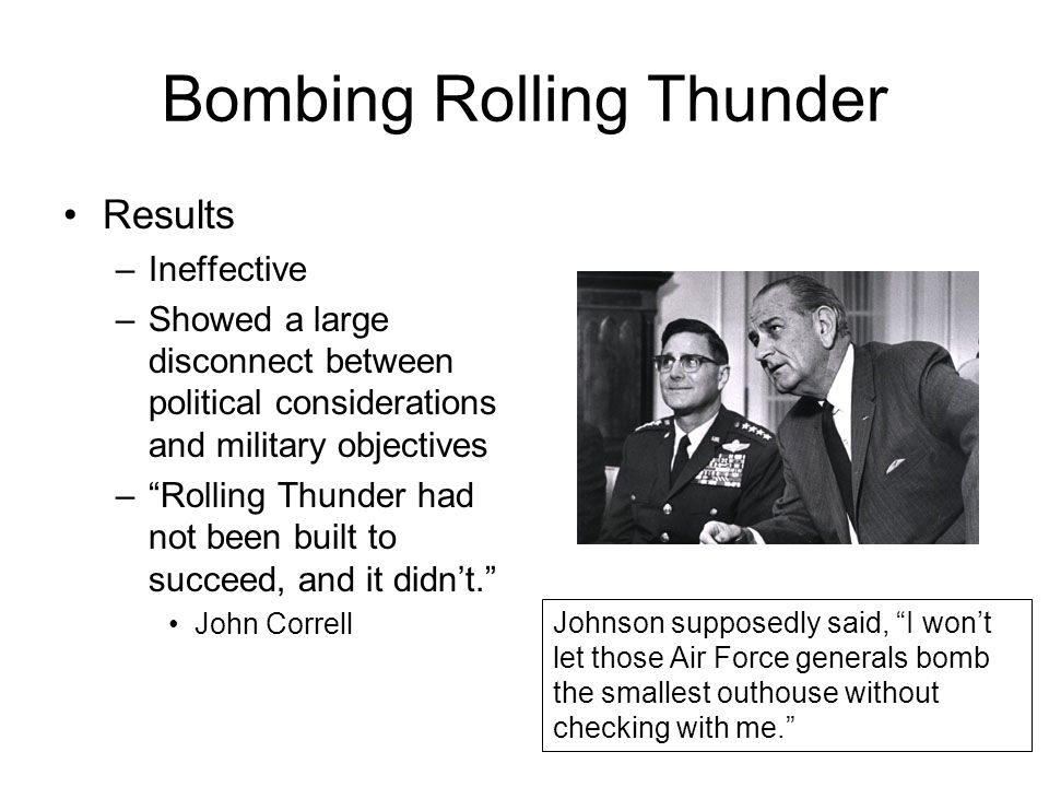 "Bombing Rolling Thunder Results –Ineffective –Showed a large disconnect between political considerations and military objectives –""Rolling Thunder had"