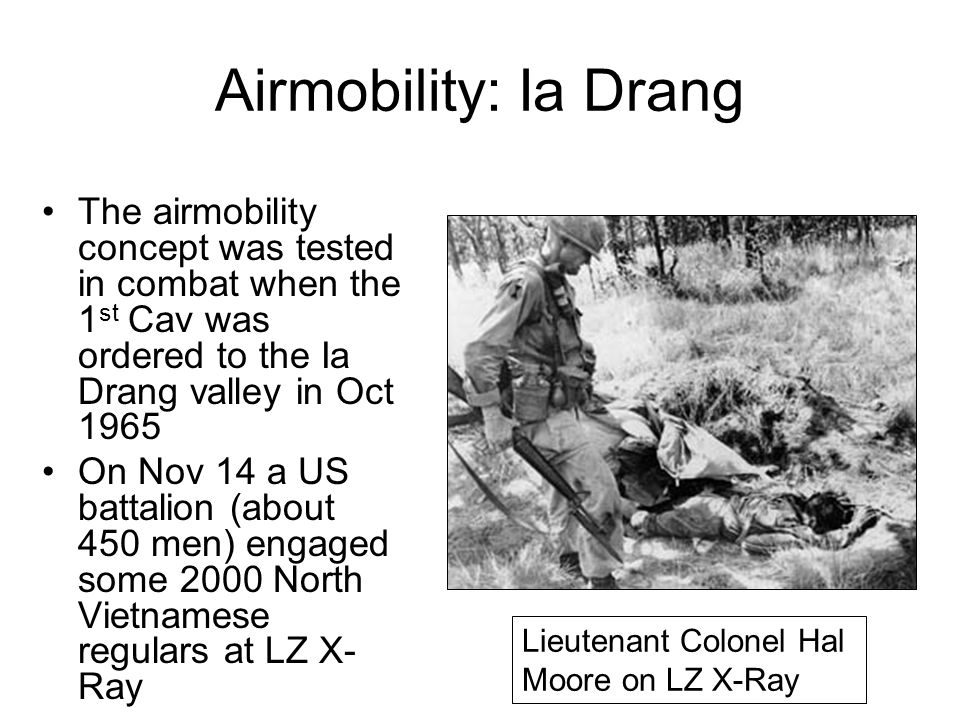 Airmobility: Ia Drang The airmobility concept was tested in combat when the 1 st Cav was ordered to the Ia Drang valley in Oct 1965 On Nov 14 a US bat