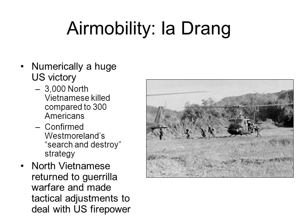"Airmobility: Ia Drang Numerically a huge US victory –3,000 North Vietnamese killed compared to 300 Americans –Confirmed Westmoreland's ""search and des"