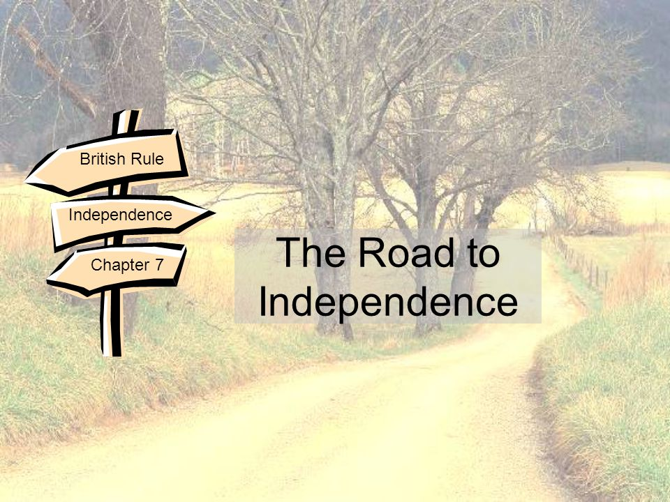 The Road to Independence British Rule Independence Chapter 7