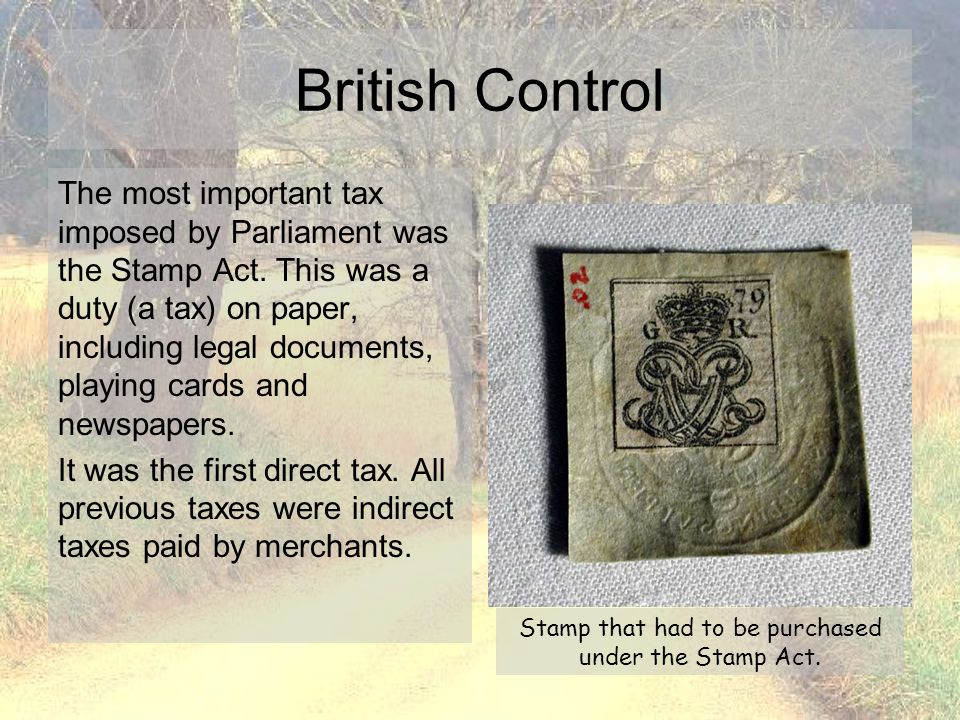 British Control The most important tax imposed by Parliament was the Stamp Act. This was a duty (a tax) on paper, including legal documents, playing c