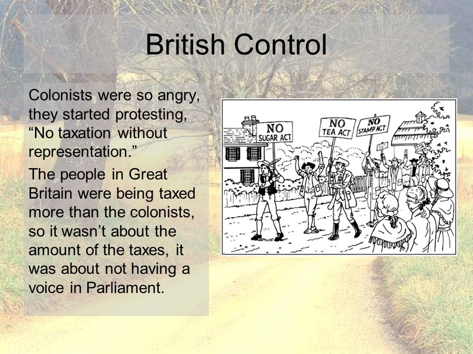 "British Control Colonists were so angry, they started protesting, ""No taxation without representation."" The people in Great Britain were being taxed m"