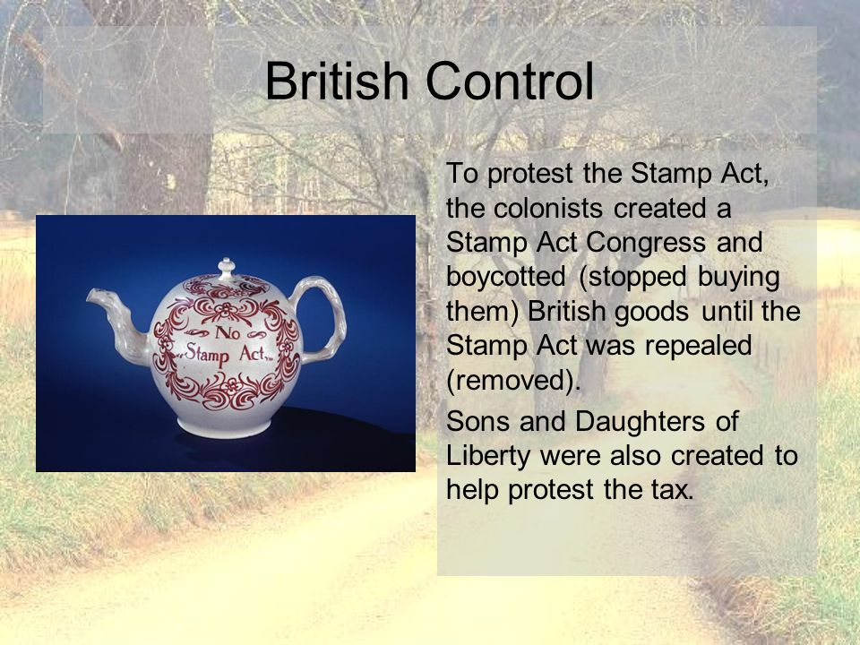 British Control To protest the Stamp Act, the colonists created a Stamp Act Congress and boycotted (stopped buying them) British goods until the Stamp
